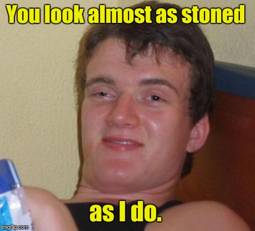 10 Guy Meme | You look almost as stoned as I do. | image tagged in memes,10 guy | made w/ Imgflip meme maker