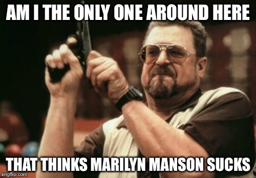 Am I The Only One Around Here Meme | AM I THE ONLY ONE AROUND HERE THAT THINKS MARILYN MANSON SUCKS | image tagged in memes,am i the only one around here | made w/ Imgflip meme maker