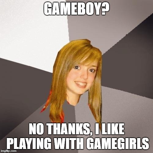 Musically Oblivious 8th Grader Meme | GAMEBOY? NO THANKS, I LIKE PLAYING WITH GAMEGIRLS | image tagged in memes,musically oblivious 8th grader | made w/ Imgflip meme maker