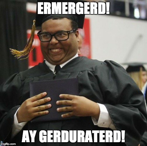 At least he gerduraterd... | ERMERGERD! AY GERDURATERD! | image tagged in graduated,dumb people | made w/ Imgflip meme maker