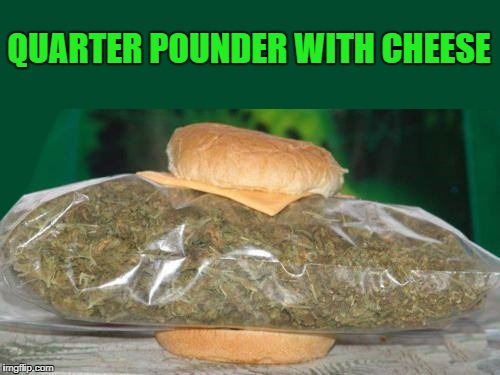 quarter pounder with cheese | QUARTER POUNDER WITH CHEESE | image tagged in pot | made w/ Imgflip meme maker