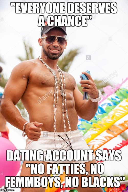 "Gay douchebag is picky | ""EVERYONE DESERVES A CHANCE"" DATING ACCOUNT SAYS ""NO FATTIES, NO FEMMBOYS, NO BLACKS"" 