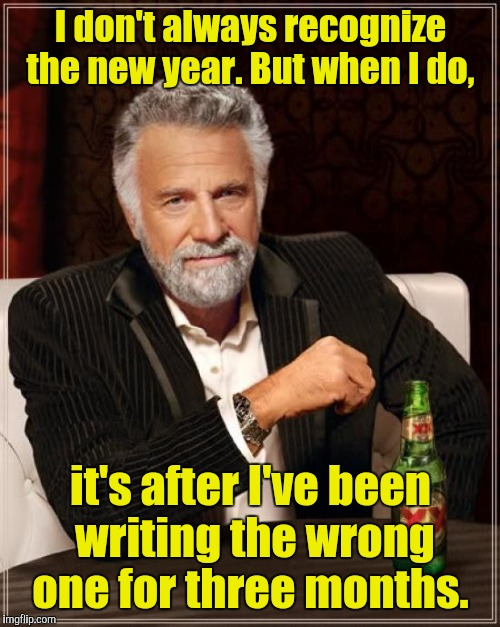 The Most Interesting Man In The World Meme | I don't always recognize the new year. But when I do, it's after I've been writing the wrong one for three months. | image tagged in memes,the most interesting man in the world | made w/ Imgflip meme maker