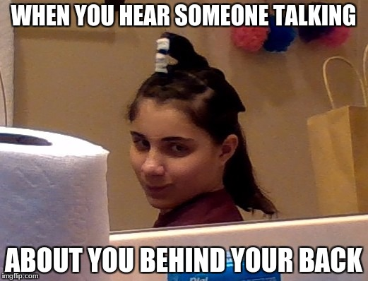 WHEN YOU HEAR SOMEONE TALKING ABOUT YOU BEHIND YOUR BACK | image tagged in relatable,memes | made w/ Imgflip meme maker