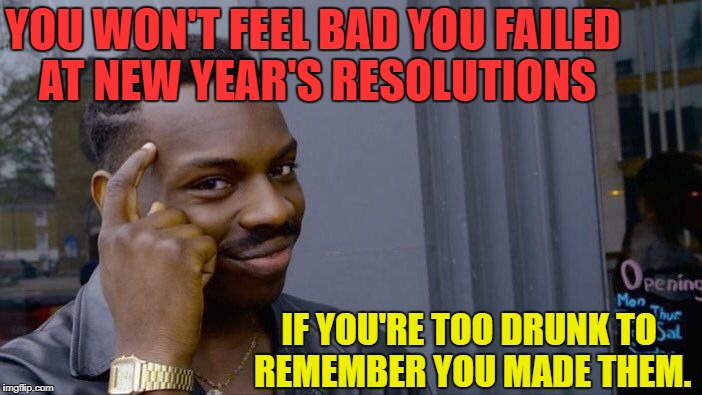Happy New Years Everybody!! Drink hardy, and party!!! | YOU WON'T FEEL BAD YOU FAILED AT NEW YEAR'S RESOLUTIONS IF YOU'RE TOO DRUNK TO REMEMBER YOU MADE THEM. | image tagged in memes,roll safe think about it,funny,funny memes,happy new year,first world problems | made w/ Imgflip meme maker