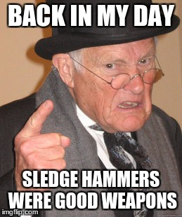 ye olde sledge hammer | BACK IN MY DAY SLEDGE HAMMERS WERE GOOD WEAPONS | image tagged in memes,back in my day,unturned | made w/ Imgflip meme maker