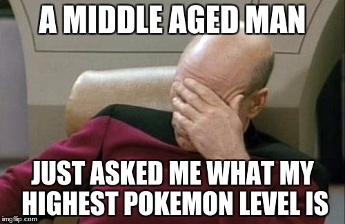 Pokemon go never leaves you | A MIDDLE AGED MAN JUST ASKED ME WHAT MY HIGHEST POKEMON LEVEL IS | image tagged in memes,captain picard facepalm,pokemon go,pokemon | made w/ Imgflip meme maker