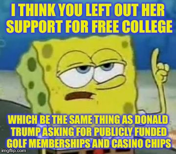 I THINK YOU LEFT OUT HER SUPPORT FOR FREE COLLEGE WHICH BE THE SAME THING AS DONALD TRUMP ASKING FOR PUBLICLY FUNDED GOLF MEMBERSHIPS AND CA | made w/ Imgflip meme maker