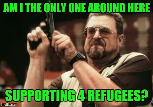 Am I The Only One Around Here Meme | AM I THE ONLY ONE AROUND HERE SUPPORTING 4 REFUGEES? | image tagged in memes,am i the only one around here | made w/ Imgflip meme maker
