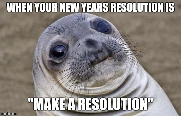 "Awkward Moment Sealion Meme | WHEN YOUR NEW YEARS RESOLUTION IS ""MAKE A RESOLUTION"" 