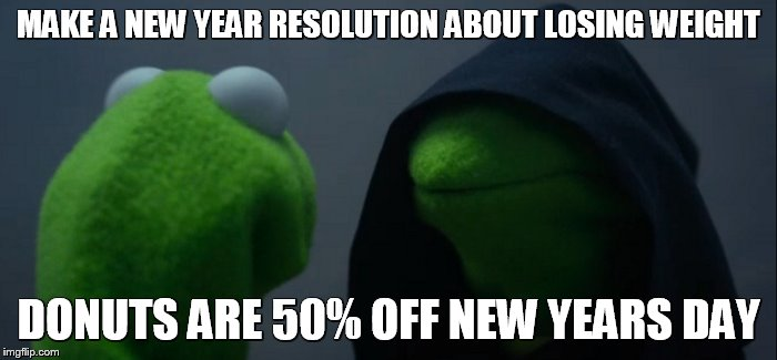 Evil Kermit |  MAKE A NEW YEAR RESOLUTION ABOUT LOSING WEIGHT; DONUTS ARE 50% OFF NEW YEARS DAY | image tagged in memes,evil kermit | made w/ Imgflip meme maker