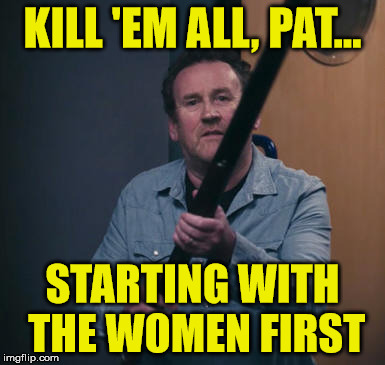 Pat kill | KILL 'EM ALL, PAT... STARTING WITH THE WOMEN FIRST | image tagged in alan partridge,kill,alpha papa | made w/ Imgflip meme maker