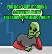 YOU DON'T SAY IT DURING A MEETING IN THE FREAKING CONFERENCE ROOM | made w/ Imgflip meme maker