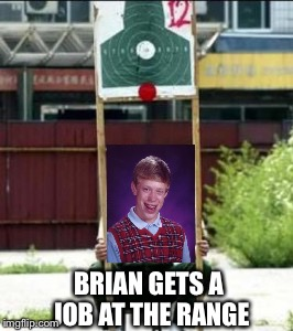 Heads up, sorry down! | BRIAN GETS A JOB AT THE RANGE | image tagged in bad luck brian,memes,guns,target practice | made w/ Imgflip meme maker