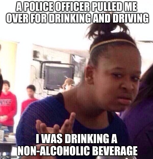 Black Girl Wat Meme | A POLICE OFFICER PULLED ME OVER FOR DRINKING AND DRIVING I WAS DRINKING A NON-ALCOHOLIC BEVERAGE | image tagged in memes,black girl wat | made w/ Imgflip meme maker