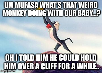lion king | UM MUFASA WHAT'S THAT WEIRD MONKEY DOING WITH OUR BABY...? OH I TOLD HIM HE COULD HOLD HIM OVER A CLIFF FOR A WHILE.. | image tagged in lion king | made w/ Imgflip meme maker