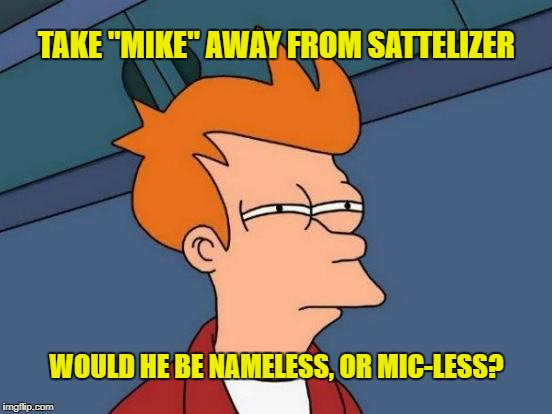 "Futurama Fry Meme | TAKE ""MIKE"" AWAY FROM SATTELIZER WOULD HE BE NAMELESS, OR MIC-LESS? 