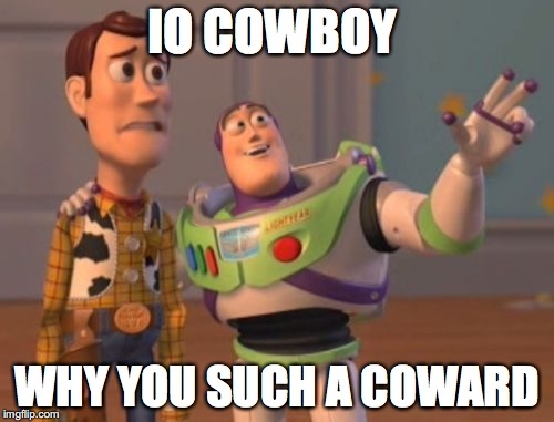 X, X Everywhere Meme | IO COWBOY WHY YOU SUCH A COWARD | image tagged in memes,x x everywhere | made w/ Imgflip meme maker