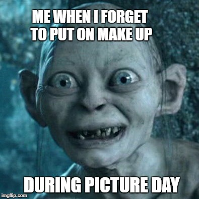 Gollum Meme | ME WHEN I FORGET TO PUT ON MAKE UP DURING PICTURE DAY | image tagged in memes,gollum | made w/ Imgflip meme maker