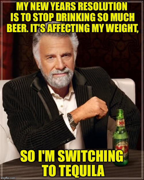 The Most Interesting Man In The World Meme | MY NEW YEARS RESOLUTION IS TO STOP DRINKING SO MUCH BEER. IT'S AFFECTING MY WEIGHT, SO I'M SWITCHING TO TEQUILA | image tagged in memes,the most interesting man in the world | made w/ Imgflip meme maker