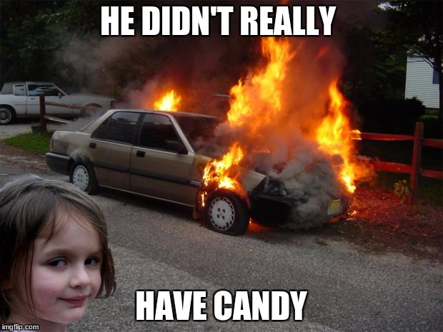 You picked the wrong kid, dude! |  HE DIDN'T REALLY; HAVE CANDY | image tagged in disaster girl car,kidnapper,candy | made w/ Imgflip meme maker