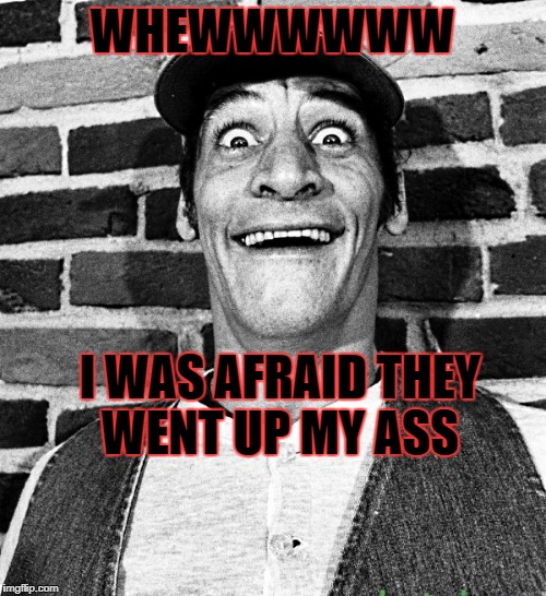 know what i mean Vern? | WHEWWWWWW I WAS AFRAID THEY WENT UP MY ASS | image tagged in know what i mean vern | made w/ Imgflip meme maker