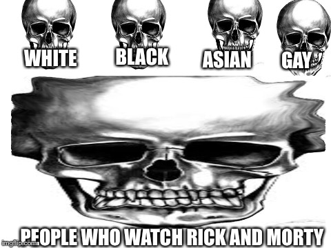 skulls | WHITE BLACK ASIAN GAY PEOPLE WHO WATCH RICK AND MORTY | image tagged in rick and morty,somebody kill me please,skulls | made w/ Imgflip meme maker