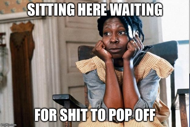 Celie waiting  | SITTING HERE WAITING FOR SHIT TO POP OFF | image tagged in celie waiting | made w/ Imgflip meme maker