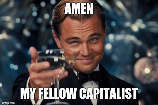 Leonardo Dicaprio Cheers Meme | AMEN MY FELLOW CAPITALIST | image tagged in memes,leonardo dicaprio cheers | made w/ Imgflip meme maker