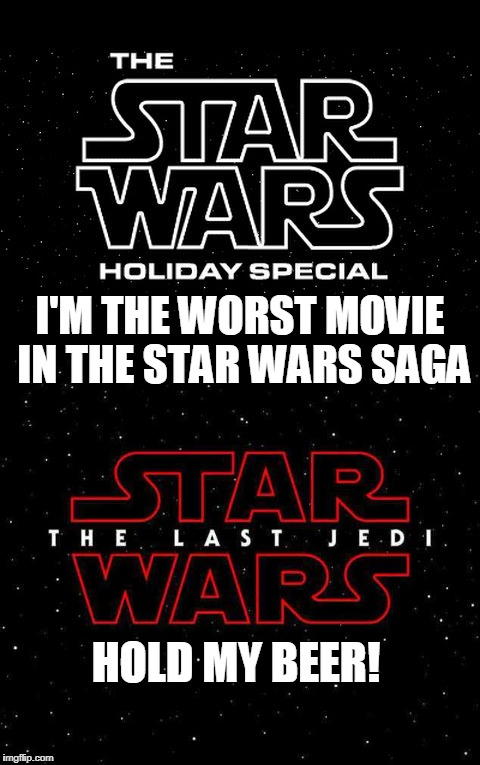 Star Wars Worst Movie | I'M THE WORST MOVIE IN THE STAR WARS SAGA HOLD MY BEER! | image tagged in worst,star wars,disney killed star wars,the last jedi,star wars no,hold my beer | made w/ Imgflip meme maker