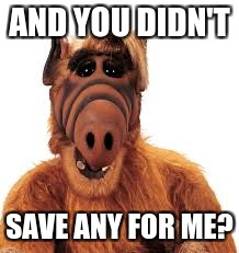 AND YOU DIDN'T SAVE ANY FOR ME? | made w/ Imgflip meme maker