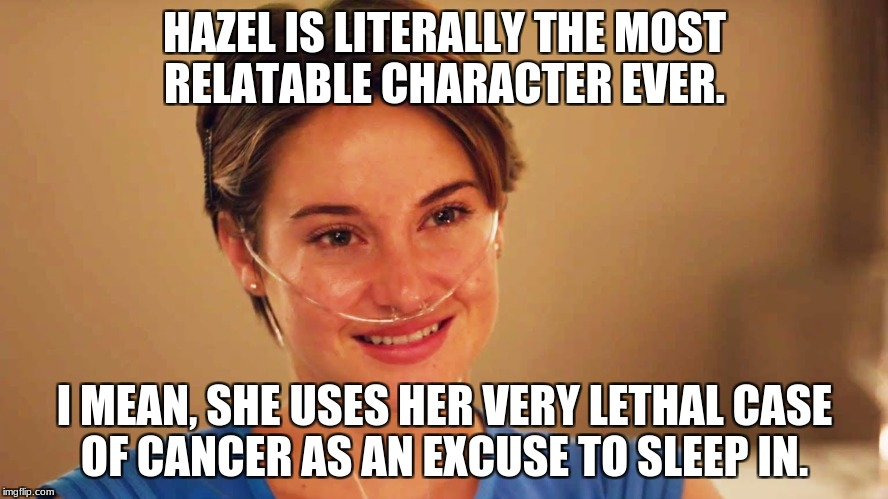 HAZEL IS LITERALLY THE MOST RELATABLE CHARACTER EVER. I MEAN, SHE USES HER VERY LETHAL CASE OF CANCER AS AN EXCUSE TO SLEEP IN. | image tagged in hazel,relatable,the fault in our stars | made w/ Imgflip meme maker