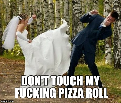 Angry Bride Meme | DON'T TOUCH MY F**KING PIZZA ROLL | image tagged in memes,angry bride | made w/ Imgflip meme maker