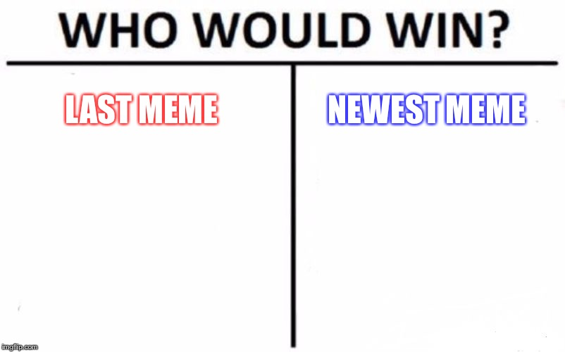 Who Would Win? Meme | LAST MEME NEWEST MEME | image tagged in memes,who would win | made w/ Imgflip meme maker