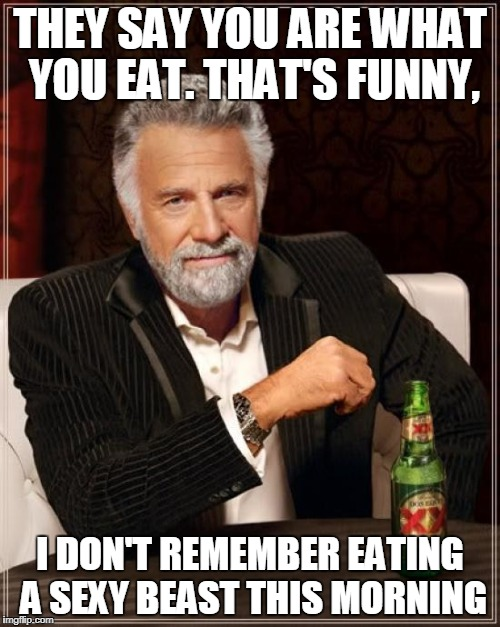 You are what you eat | THEY SAY YOU ARE WHAT YOU EAT. THAT'S FUNNY, I DON'T REMEMBER EATING A SEXY BEAST THIS MORNING | image tagged in memes,the most interesting man in the world,you are what you eat | made w/ Imgflip meme maker
