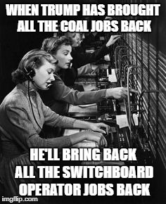 WHEN TRUMP HAS BROUGHT ALL THE COAL JOBS BACK HE'LL BRING BACK ALL THE SWITCHBOARD OPERATOR JOBS BACK | image tagged in switchboard operators | made w/ Imgflip meme maker