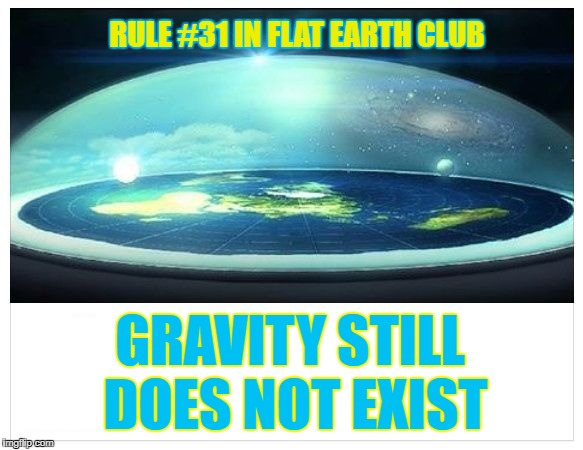 Gravity still does not exist. | RULE #31 IN FLAT EARTH CLUB GRAVITY STILL DOES NOT EXIST | image tagged in flat earth dome,flat earth,gravity,still,does not,flat earth club | made w/ Imgflip meme maker