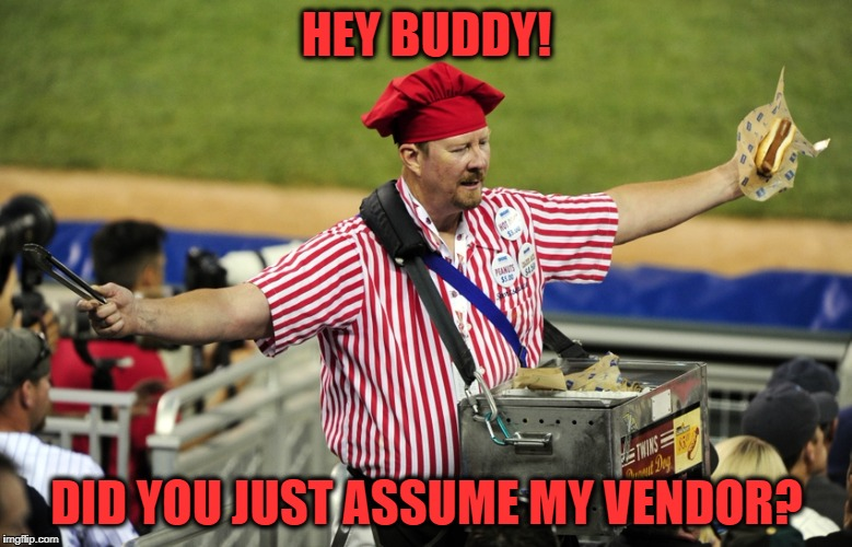 Vendors Gonna Vend | HEY BUDDY! DID YOU JUST ASSUME MY VENDOR? | image tagged in vendor | made w/ Imgflip meme maker