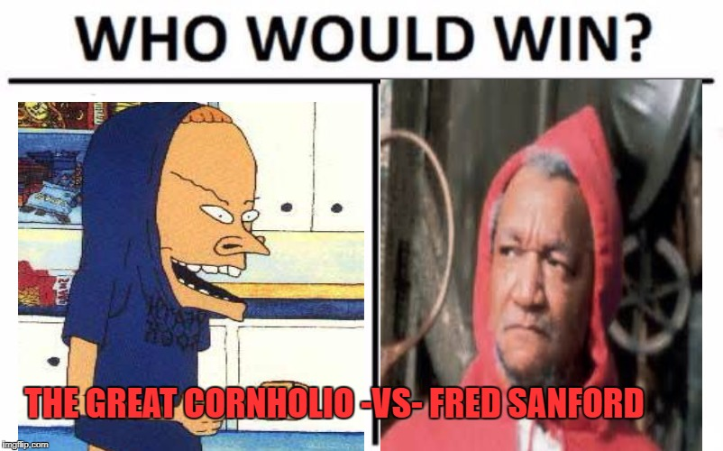 Who Would Win? Meme | THE GREAT CORNHOLIO -VS- FRED SANFORD | image tagged in memes,who would win | made w/ Imgflip meme maker