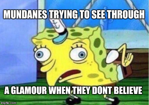 Mocking Spongebob Meme | MUNDANES TRYING TO SEE THROUGH A GLAMOUR WHEN THEY DONT BELIEVE | image tagged in memes,mocking spongebob | made w/ Imgflip meme maker