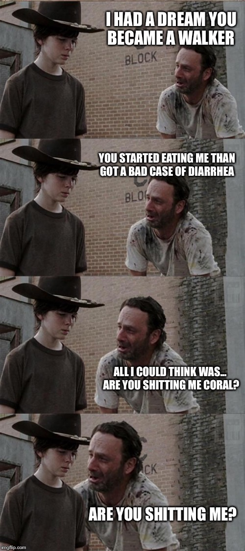 Rick and Carl Long Meme | I HAD A DREAM YOU BECAME A WALKER YOU STARTED EATING ME THAN GOT A BAD CASE OF DIARRHEA ALL I COULD THINK WAS... ARE YOU SHITTING ME CORAL?  | image tagged in memes,rick and carl long | made w/ Imgflip meme maker