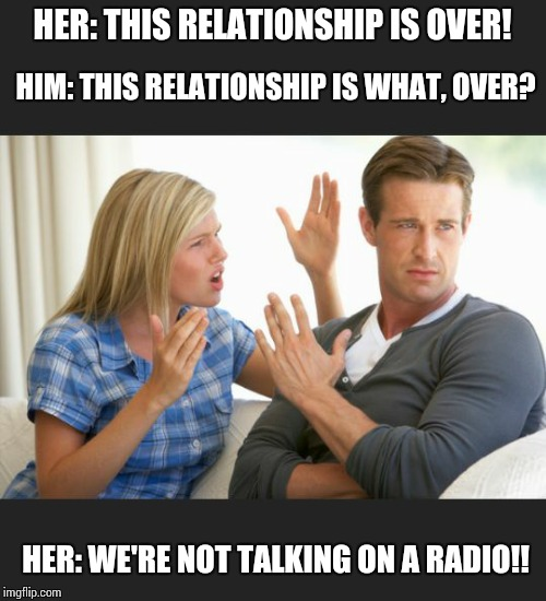 HER: THIS RELATIONSHIP IS OVER! HER: WE'RE NOT TALKING ON A RADIO!! HIM: THIS RELATIONSHIP IS WHAT, OVER? | image tagged in argue | made w/ Imgflip meme maker
