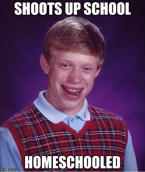 Bad Luck Brian Meme | SHOOTS UP SCHOOL HOMESCHOOLED | image tagged in memes,bad luck brian | made w/ Imgflip meme maker