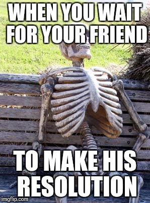 Waiting Skeleton Meme | WHEN YOU WAIT FOR YOUR FRIEND TO MAKE HIS RESOLUTION | image tagged in memes,waiting skeleton | made w/ Imgflip meme maker