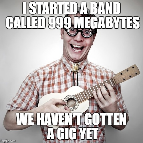 Nerd with Ukulele | I STARTED A BAND CALLED 999 MEGABYTES WE HAVEN'T GOTTEN A GIG YET | image tagged in nerd,music,band,mb,gb | made w/ Imgflip meme maker