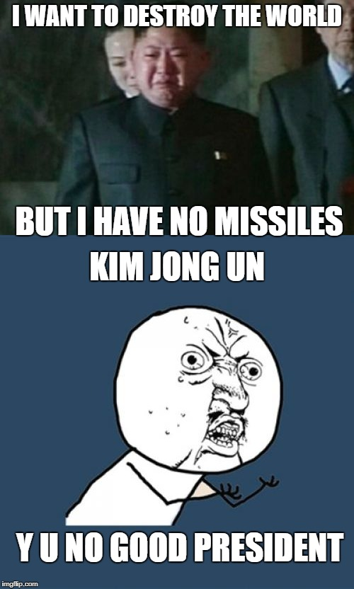 I WANT TO DESTROY THE WORLD BUT I HAVE NO MISSILES KIM JONG UN Y U NO GOOD PRESIDENT | image tagged in memes,kim jong un,kim jong un sad,y u no | made w/ Imgflip meme maker