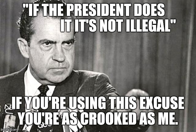 """IF THE PRESIDENT DOES                   IT IT'S NOT ILLEGAL"" IF YOU'RE USING THIS EXCUSE YOU'RE AS CROOKED AS ME. 