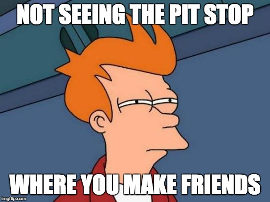 Futurama Fry Meme | NOT SEEING THE PIT STOP WHERE YOU MAKE FRIENDS | image tagged in memes,futurama fry | made w/ Imgflip meme maker