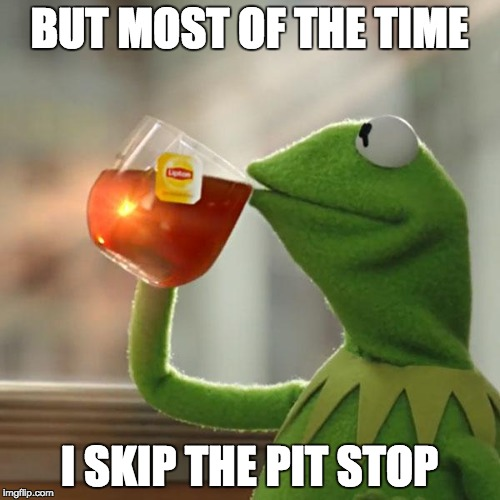 But Thats None Of My Business Meme | BUT MOST OF THE TIME I SKIP THE PIT STOP | image tagged in memes,but thats none of my business,kermit the frog | made w/ Imgflip meme maker