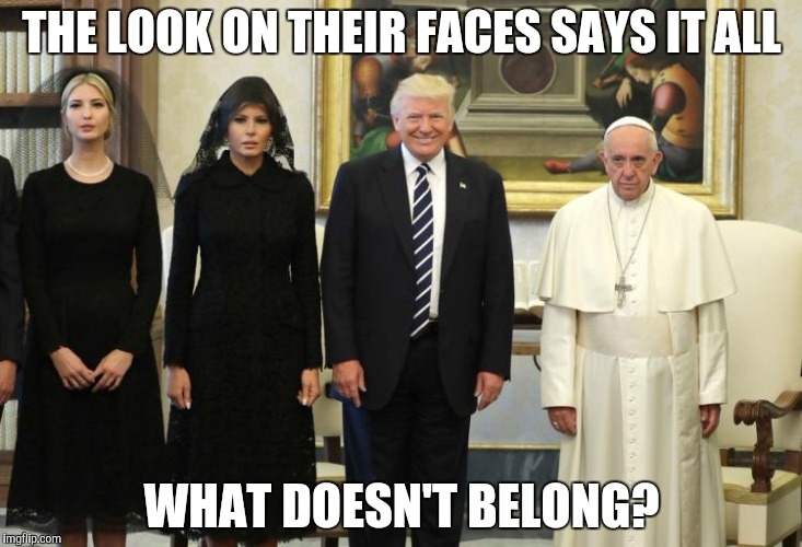 Dear god... | THE LOOK ON THEIR FACES SAYS IT ALL WHAT DOESN'T BELONG? | image tagged in trump pope francis,memes,trump,pope francis,christianity,antichrist | made w/ Imgflip meme maker